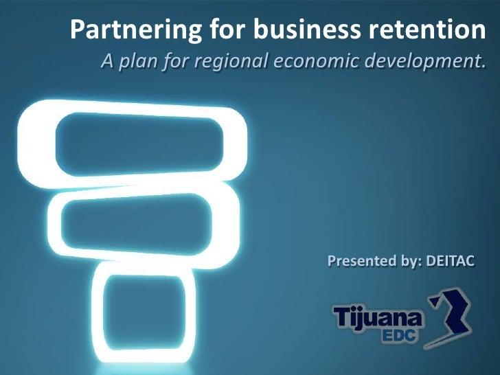 Partnering for business retention  A plan for regional economic development.                          Presented by: DEITAC