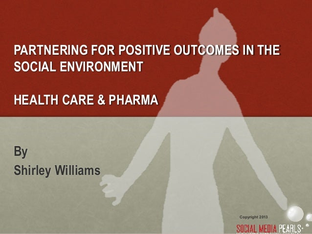 PARTNERING FOR POSITIVE OUTCOMES IN THESOCIAL ENVIRONMENTHEALTH CARE & PHARMAByShirley Williams                           ...