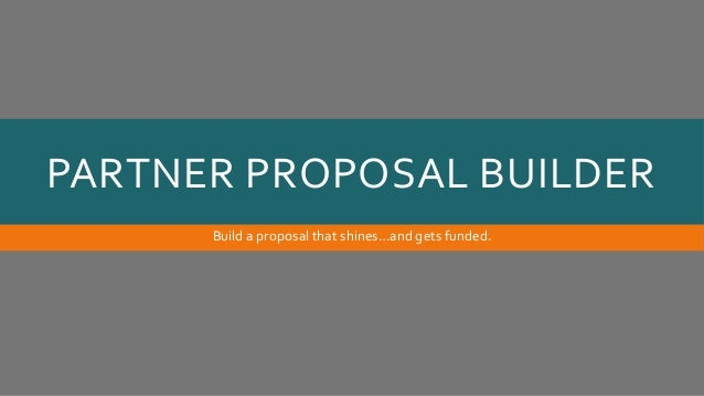 PARTNER PROPOSAL BUILDER Build a proposal that shines…and gets funded.