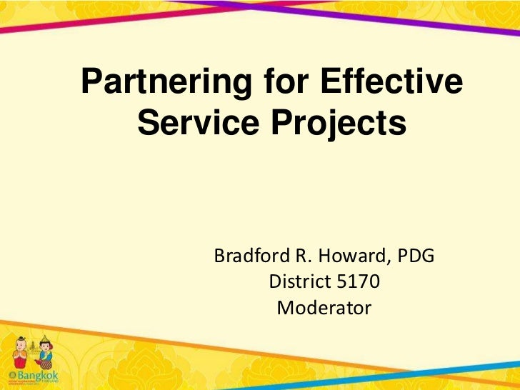 Partnering for Effective   Service Projects        Bradford R. Howard, PDG              District 5170               Modera...