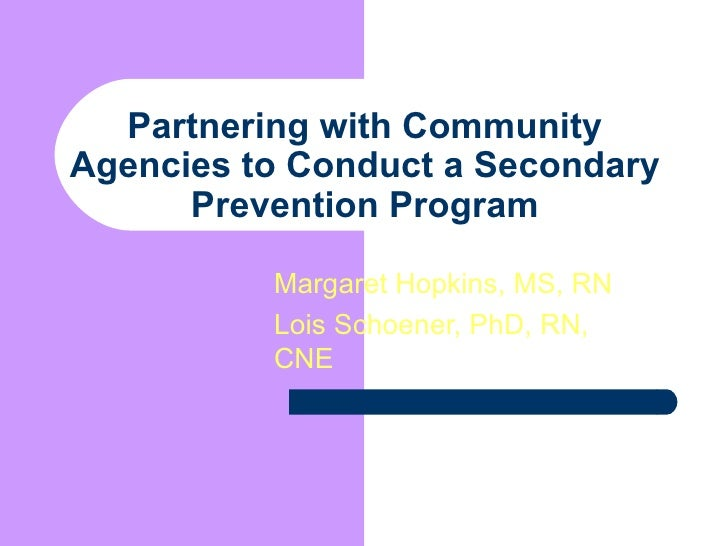 Partnering with Community Agencies to Conduct a Secondary Prevention Program Margaret Hopkins, MS, RN Lois Schoener, PhD, ...
