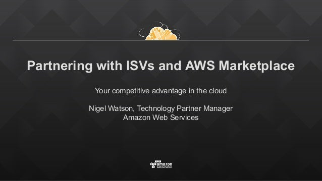 Partnering with ISVs and AWS Marketplace Your competitive advantage in the cloud Nigel Watson, Technology Partner Manager ...