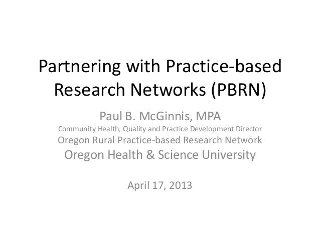 Partnering with Practice-basedResearch Networks (PBRN)Paul B. McGinnis, MPACommunity Health, Quality and Practice Developm...