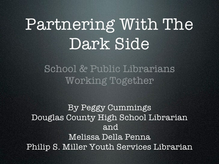 Partnering With The      Dark Side     School & Public Librarians         Working Together             By Peggy Cummings  ...
