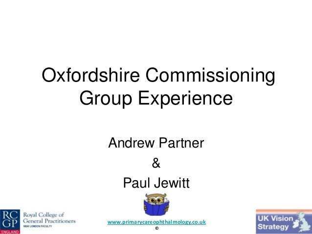 Oxfordshire Commissioning Group Experience Andrew Partner & Paul Jewitt www.primarycareophthalmology.co.uk ©