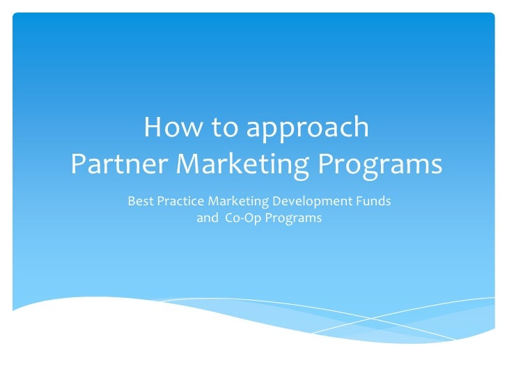 How to approachPartner Marketing Programs<br />Best Practice Marketing Development Funds and  Co-Op Programs<br />
