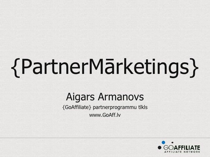 {PartnerMārketings} Aigars Armanovs {GoAffiliate} partnerprogrammu tīkls www.GoAff.lv