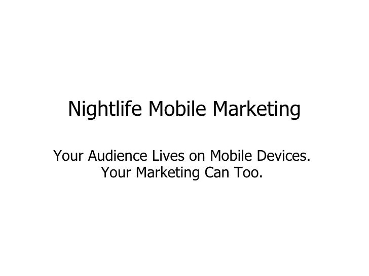 Nightlife Mobile Marketing Your Audience Lives on Mobile Devices.  Your Marketing Can Too.