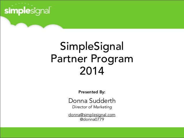 SimpleSignal Partner Program 2014 Presented By:  Donna Sudderth Director of Marketing donna@simplesignal.com @donna0779