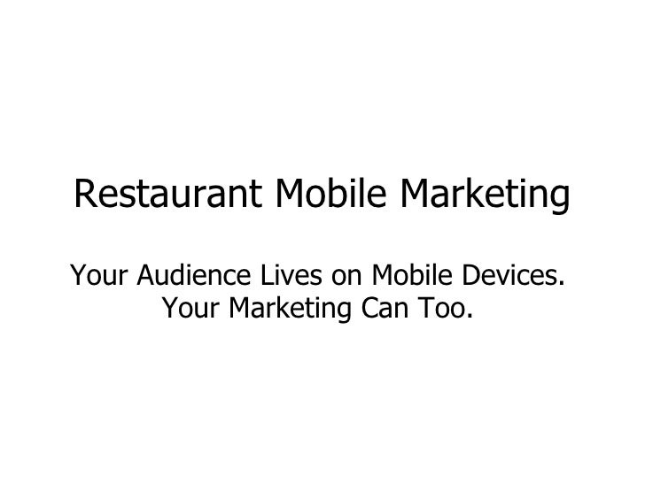 Restaurant Mobile Marketing Your Audience Lives on Mobile Devices.  Your Marketing Can Too.