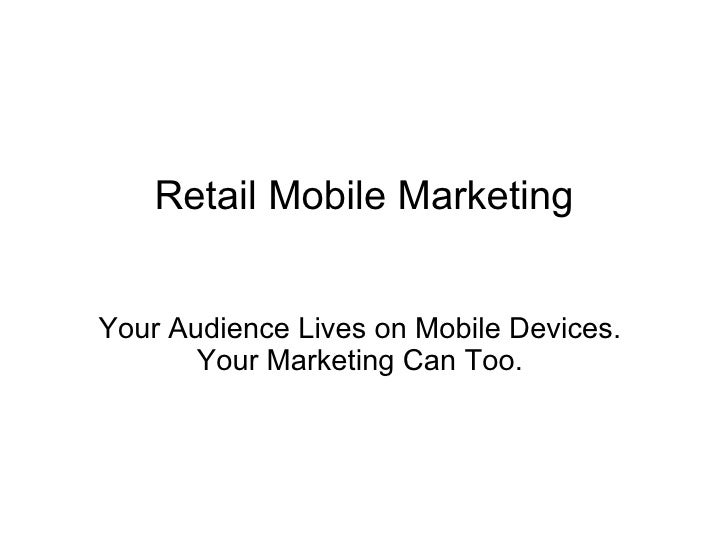 Retail Mobile Marketing Your Audience Lives on Mobile Devices.  Your Marketing Can Too.