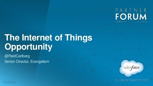 The Internet of Things Opportunity @ReidCarlberg Senior Director, Evangelism
