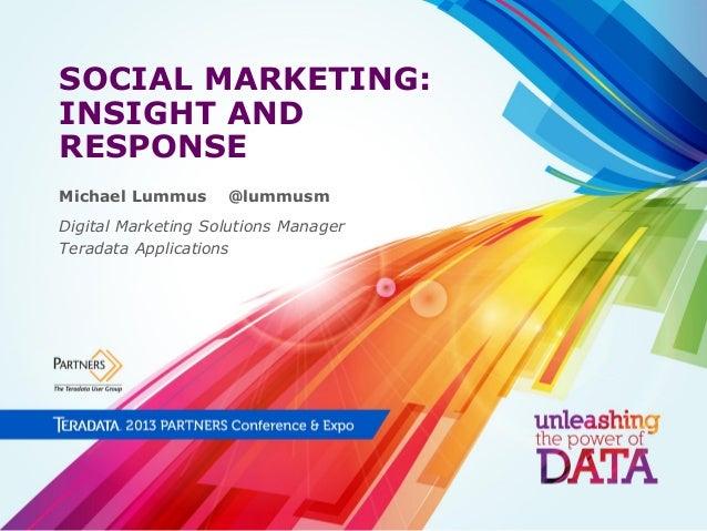 SOCIAL MARKETING: INSIGHT AND RESPONSE Michael Lummus  @lummusm  Digital Marketing Solutions Manager Teradata Applications