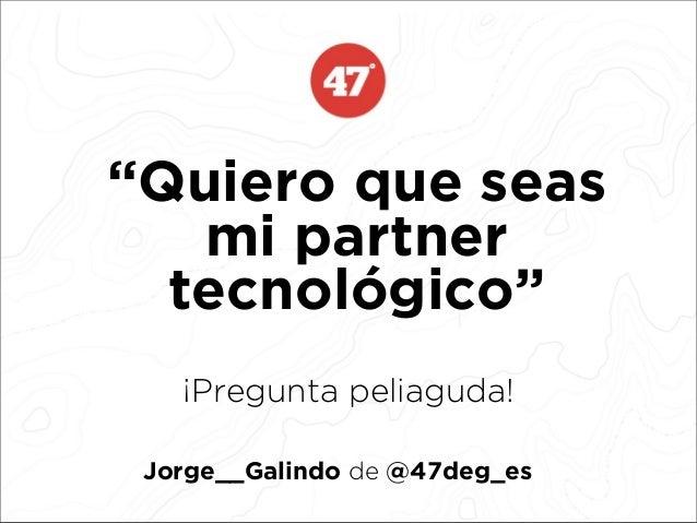 """""""Quiero que seasmi partnertecnológico""""¡Pregunta peliaguda!Jorge__Galindo de @47deg_es"""