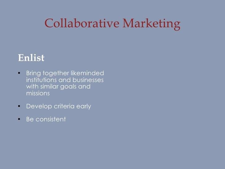 Collaborative Marketing <ul><li>Enlist </li></ul><ul><li>Bring together likeminded institutions and businesses with simila...