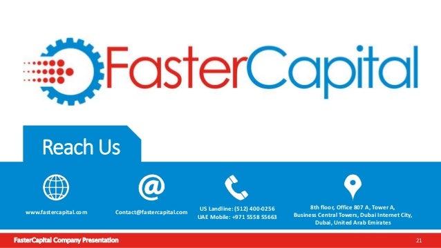 FasterCapital Company Presentation 21 Reach Us www.fastercapital.com Contact@fastercapital.com US Landline: (512) 400-0256...