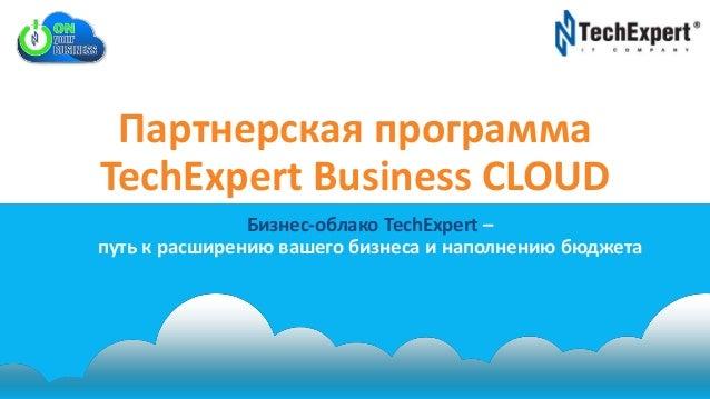 Партнерская программа TechExpert Business CLOUD Бизнес-облако TechExpert – путь к расширению вашего бизнеса и наполнению б...
