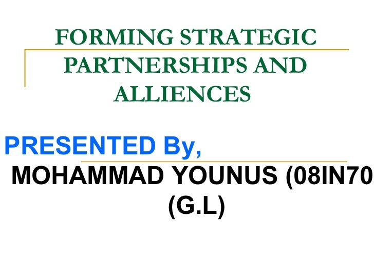 FORMING STRATEGIC PARTNERSHIPS AND ALLIENCES   PRESENTED By,  MOHAMMAD YOUNUS (08IN70) (G.L)