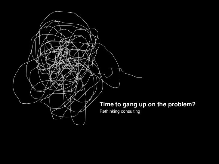 Time to gang up on the problem?<br />Rethinking consulting<br />