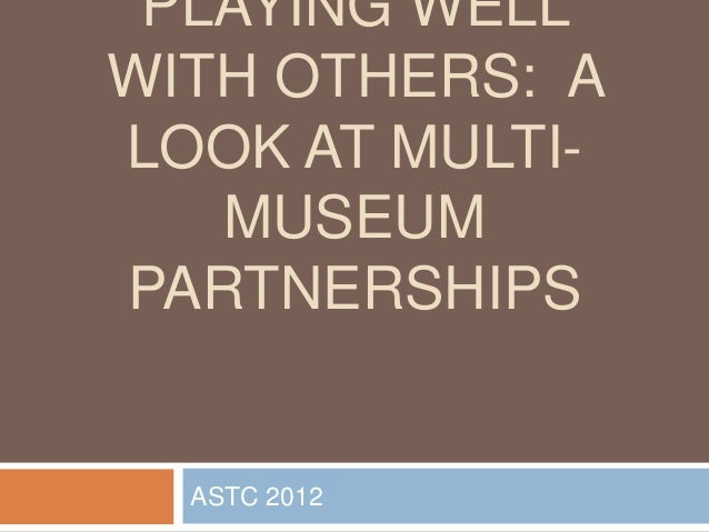 PLAYING WELLWITH OTHERS: ALOOK AT MULTI-   MUSEUMPARTNERSHIPS  ASTC 2012