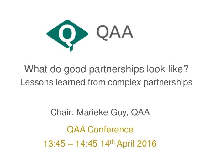What do good partnerships look like? Lessons learned from complex partnerships Chair: Marieke Guy, QAA QAA Conference 13:4...