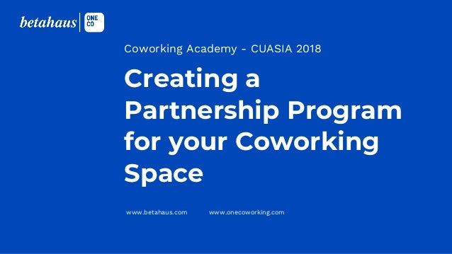 www.betahaus.com www.onecoworking.com Creating a Partnership Program for your Coworking Space Coworking Academy - CUASIA 2...