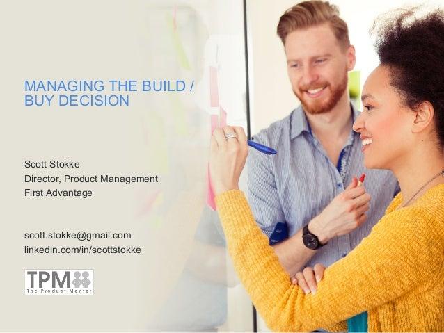 MANAGING THE BUILD / BUY DECISION Scott Stokke Director, Product Management First Advantage scott.stokke@gmail.com linkedi...