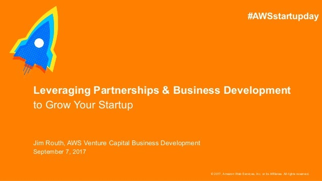 © 2017, Amazon Web Services, Inc. or its Affiliates. All rights reserved. Jim Routh, AWS Venture Capital Business Developm...