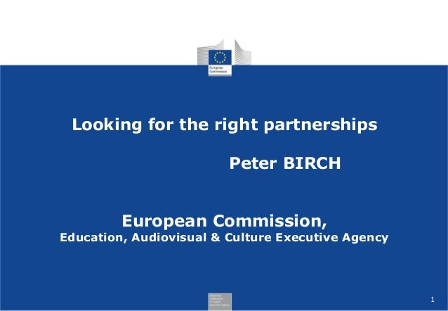 Looking for the right partnerships Peter BIRCH European Commission,  Education, Audiovisual & Culture Executive Agency  1