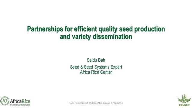 Partnerships for efficient quality seed production and variety dissemination Saidu Bah Seed & Seed Systems Expert Africa R...