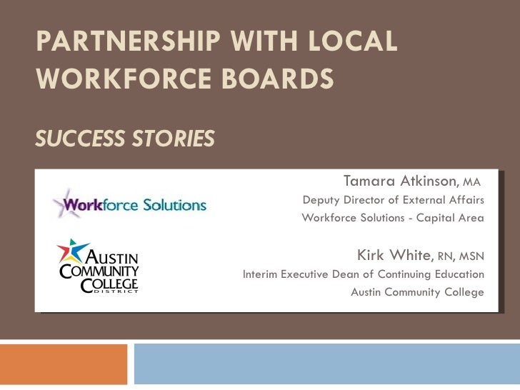 PARTNERSHIP WITH LOCAL  WORKFORCE BOARDS  SUCCESS STORIES Tamara Atkinson , MA  Deputy Director of External Affairs Workfo...