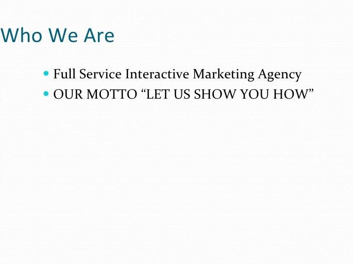 "Who We Are <ul><li>Full Service Interactive Marketing Agency </li></ul><ul><li>OUR MOTTO ""LET US SHOW YOU HOW"" </li></ul>"