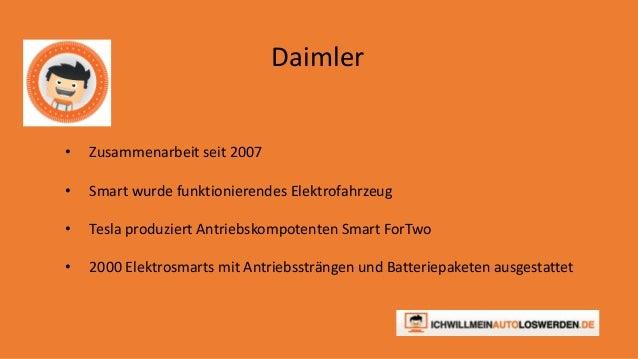 Daimler  • Zusammenarbeit seit 2007  • Smart wurde funktionierendes Elektrofahrzeug  • Tesla produziert Antriebskompotente...