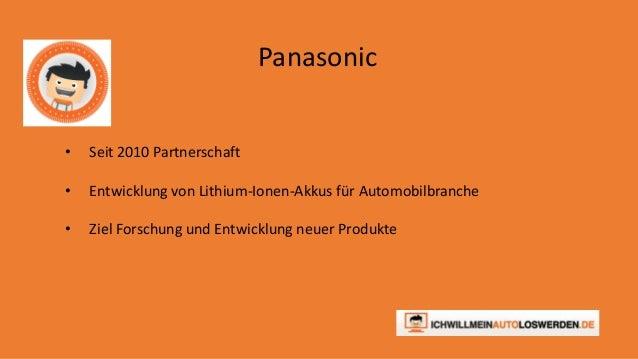 Panasonic  • Seit 2010 Partnerschaft  • Entwicklung von Lithium-Ionen-Akkus für Automobilbranche  • Ziel Forschung und Ent...