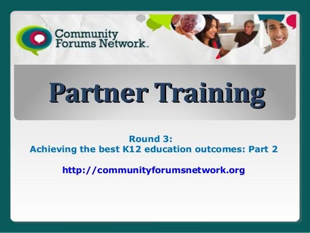 Partner Training                    Round 3:Achieving the best K12 education outcomes: Part 2      http://communityforumsn...