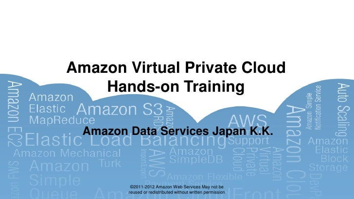 Amazon Virtual Private Cloud    Hands-on Training  Amazon Data Services Japan K.K.          ©2011-2012 Amazon Web Services...