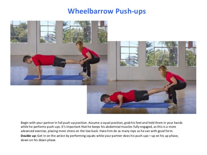 Wheelbarrow Push-ups<br />Begin with your partner in full push-up position. Assume a squat position, grab his feet and hol...