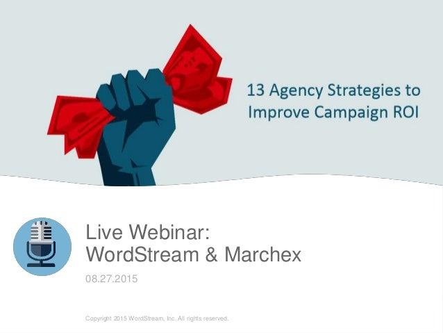 LIVE WEBINAR Live Webinar: WordStream & Marchex 08.27.2015 Copyright 2015 WordStream, Inc. All rights reserved.
