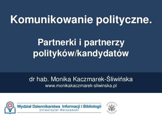 Komunikowanie polityczne. Partnerki i partnerzy polityków/kandydatów dr hab. Monika Kaczmarek-Śliwińska www.monikakaczmare...