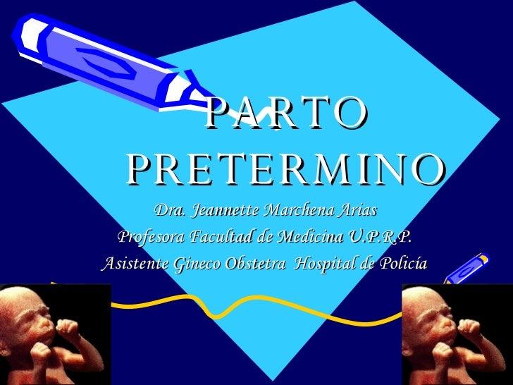 PARTO PRETERMINO Dra. Jeannette Marchena Arias Profesora Facultad de Medicina U.P.R.P. Asistente Gineco Obstetra  Hospital...