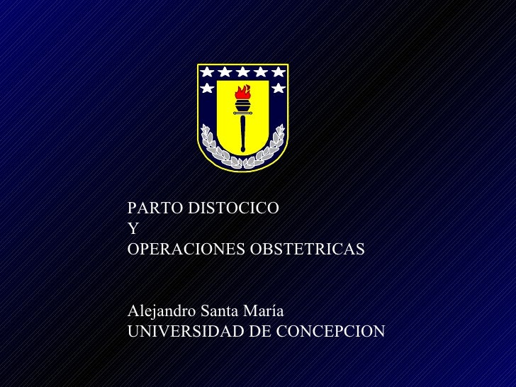 PARTO DISTOCICO  Y  OPERACIONES OBSTETRICAS Alejandro Santa María UNIVERSIDAD DE CONCEPCION