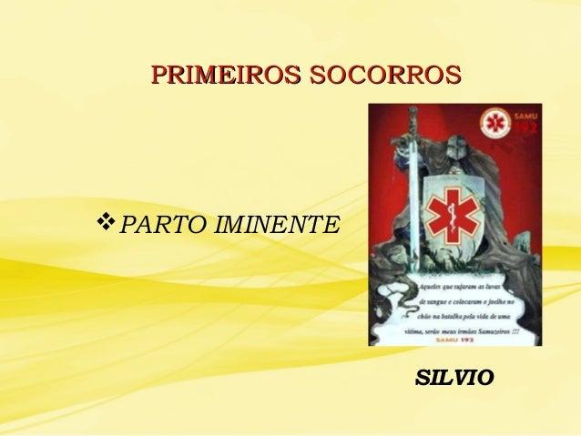 PRIMEIROS SOCORROSPRIMEIROS SOCORROS PARTO IMINENTE SILVIO