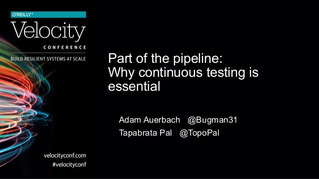 Part of the pipeline: Why continuous testing is essential Adam Auerbach @Bugman31 Tapabrata Pal @TopoPal