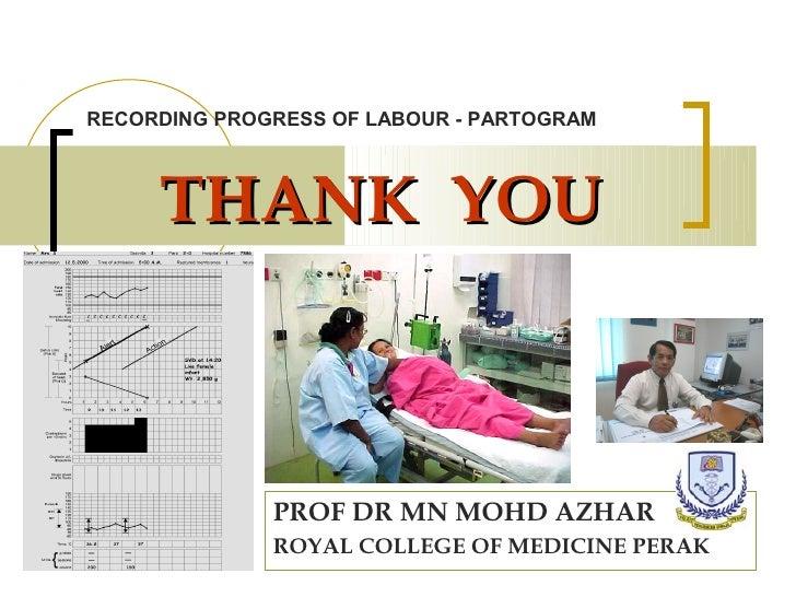 RECORDING PROGRESS OF LABOUR - PARTOGRAM     THANK YOU              PROF DR MN MOHD AZHAR              ROYAL COLLEGE OF ME...