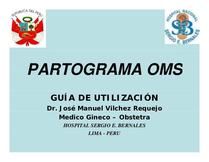 PARTOGRAMA OMS  GUÍA DE UTILIZACIÓN Dr. José Manuel Vilchez Requejo                           q j     Medico Gineco – Obst...
