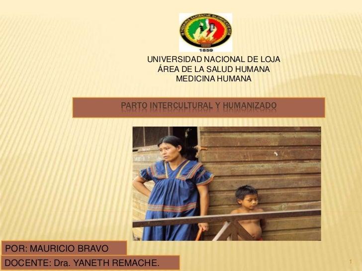PARTO INTERCULTURAL Y HUMANIZADO<br />1<br />UNIVERSIDAD NACIONAL DE LOJA<br />ÁREA DE LA SALUD HUMANA<br />MEDICINA HUMAN...