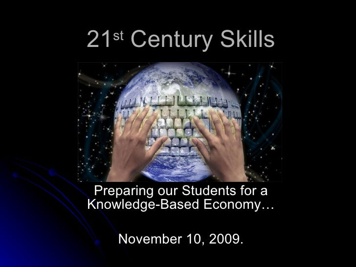 21 st  Century Skills Preparing our Students for a Knowledge-Based Economy… November 10, 2009.