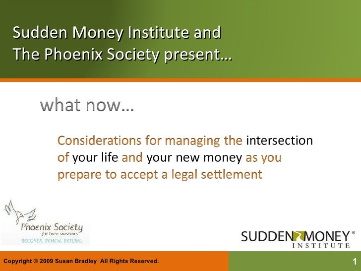 Sudden Money Institute and  The Phoenix Society present… Copyright © 2009 Susan Bradley  All Rights Reserved.