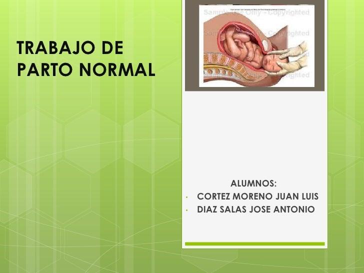 TRABAJO DE PARTO NORMAL<br />ALUMNOS:<br /><ul><li>CORTEZ MORENO JUAN LUIS
