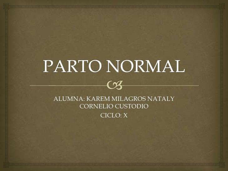PARTO NORMAL<br />ALUMNA: KAREM MILAGROS NATALY CORNELIO CUSTODIO<br />CICLO: X<br />